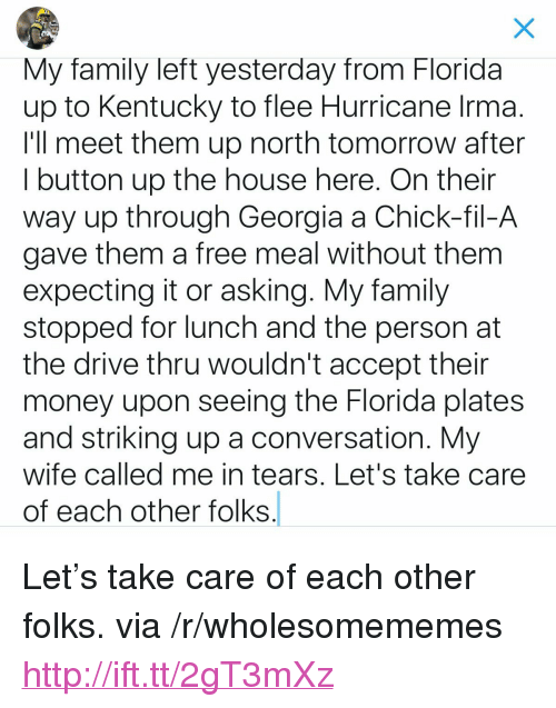 "Chick-Fil-A, Family, and Money: My family left yesterday from Florida  up to Kentucky to flee Hurricane Irma  I'll meet them up north tomorrow after  I button up the house here. On thein  way up through Georgia a Chick-fil-A  gave them a free meal without them  expecting it or asking. My family  stopped for lunch and the person at  the drive thru wouldn't accept their  money upon seeing the Florida plates  and striking up a conversation. My  wife called me in tears, Let's take care  of each other folks <p>Let's take care of each other folks. via /r/wholesomememes <a href=""http://ift.tt/2gT3mXz"">http://ift.tt/2gT3mXz</a></p>"