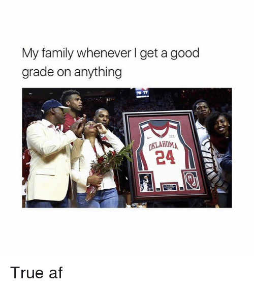 Good Grade: My family whenever l get a good  grade on anything  73 77  KLAHOMA True af
