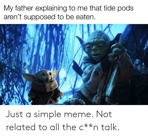 Be Eaten: My father explaining to me that tide pods  aren't supposed to be eaten. Just a simple meme. Not related to all the c**n talk.