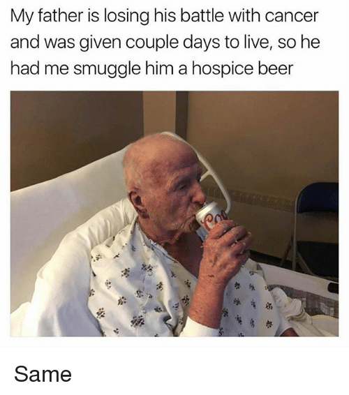 hospice: My father is losing his battle with cancer  and was given couple days to live, so he  had me smuggle him a hospice beer Same
