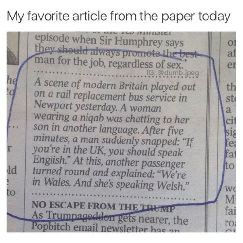 "Humphrey: My favorite article from the paper today  episode when Sir Humphrey says  Ol  ai  er  utd aiways  man for the job, regardless of sex  he A scene of modern Britain played out  IG: @dumb.ipeg  th  st  on a rail replacement bus service in  Newport yesterday. A woman  wearing a niqab was chatting to her  son in another language. After five  minutes, a man suddenly snapped: ""If  you're in the UK, you should speak  English."" At this, another passenger  Cl  to  ld turned round and explained: ""We're  in Wales. And she's speaking Welsh.""  NO ESCAPE FROM THE  As Trumpagedeen gets nearer, the  Popbitch email newsletter hae an  fai  ro"