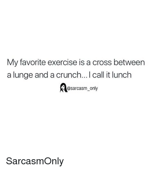 Funny, Memes, and Cross: My favorite exercise is a cross between  a lunge and a crunch... I call it lunch  @sarcasm_only SarcasmOnly