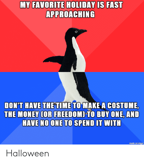 Approaching: MY FAVORITE HOLIDAY IS FAST  APPROACHING  DON'T HAVE THETIME TO MAKE A COSTUME,  THE MONEY (OR FREEDOMI TO BUY ONE, AND  HAVE NO ONE TO SPEND IT WITH  made on imgur Halloween