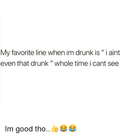 """Drunk, Memes, and Good: My favorite line when im drunk is"""" i aint  even that drunk """" whole time i cant see Im good tho..👍😂😂"""