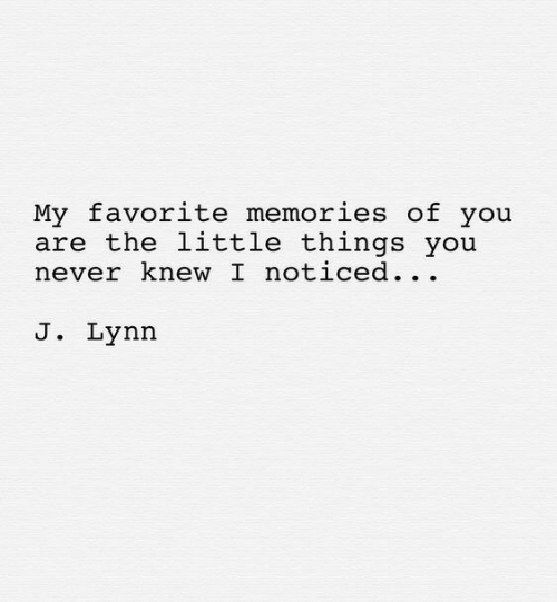 Never, You, and Memories: My favorite memories of you  are the little things you  never knew I noticed. .  J. Lynn