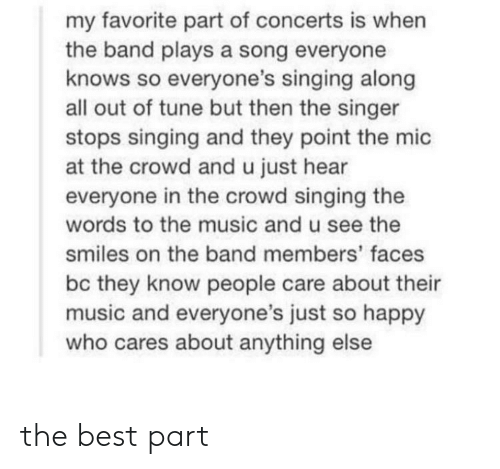 Stops: my favorite part of concerts is when  the band plays a song everyone  knows so everyone's singing along  all out of tune but then the singer  stops singing and they point the mic  at the crowd and u just hear  everyone in the crowd singing the  words to the music and u see the  smiles on the band members' faces  bc they know people care about their  music and everyone's just so happy  who cares about anything else the best part