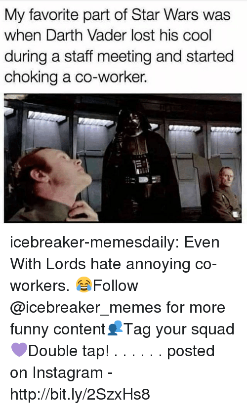 Darth Vader, Funny, and Instagram: My favorite part of Star Wars was  when Darth Vader lost his cool  during a staff meeting and started  choking a co-worker. icebreaker-memesdaily:  Even With Lords hate annoying co-workers. 😂Follow @icebreaker_memes for more funny content👥Tag your squad 💜Double tap! . . . . . .                        posted on Instagram - http://bit.ly/2SzxHs8