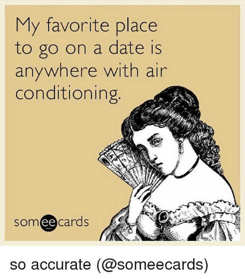 Ee Cards: My favorite place  to go on a date is  anywhere with air  conditioning  SOm  ee  cards so accurate (@someecards)