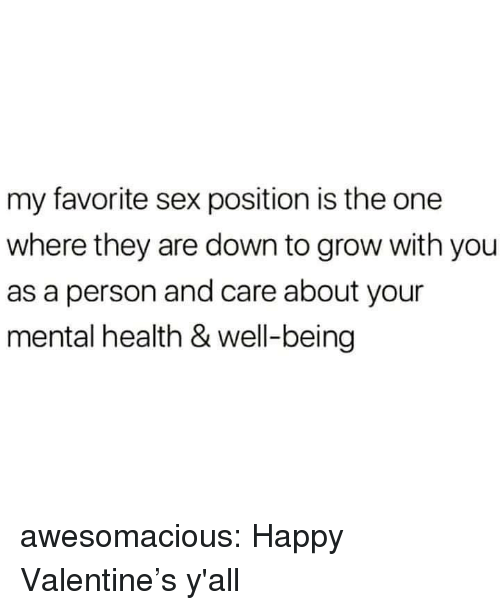 Sex, Tumblr, and Blog: my favorite sex position is the one  where they are down to grow with you  as a person and care about your  mental health & well-being awesomacious:  Happy Valentine's y'all