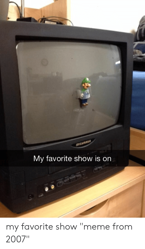 """Meme, Show, and  My Favorite: My favorite show is on my favorite show """"meme from 2007"""""""