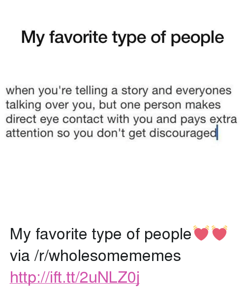 """Type Of People: My favorite type of people  when you're telling a story and everyones  talking over you, but one person makes  direct eye contact with you and pays extra  attention so you don't get discouraged <p>My favorite type of people💓💓 via /r/wholesomememes <a href=""""http://ift.tt/2uNLZ0j"""">http://ift.tt/2uNLZ0j</a></p>"""
