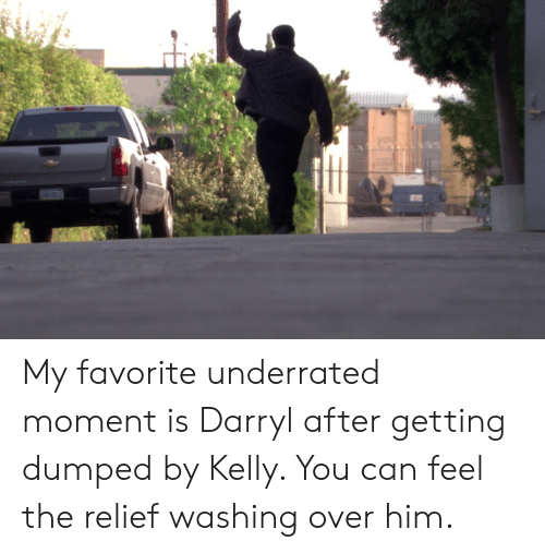 getting dumped: My favorite underrated moment is Darryl after getting dumped by Kelly. You can feel the relief washing over him.
