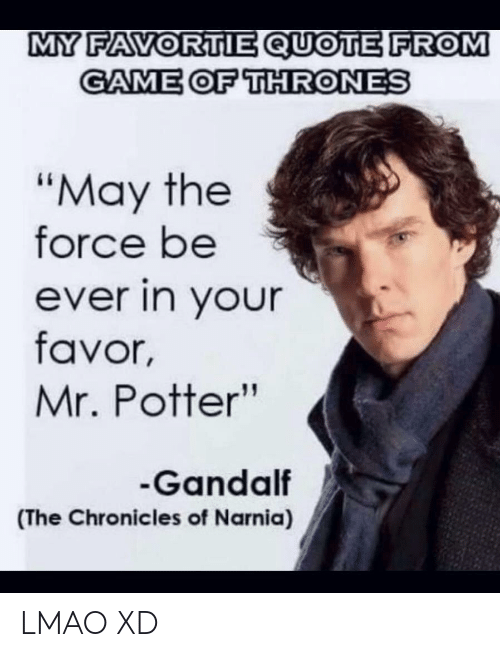 "Game of Thrones, Gandalf, and Lmao: MY FAVORTIE QUOTE FROM  GAME OF THRONES  ""May the  force be  ever in your  favor,  Mr. Potter""  Gandalf  (The Chronicles of Narnia) LMAO XD"