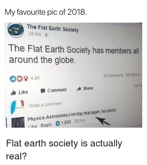 Memes, Earth, and Physics: My favourite pic of 2018.  The Flat Earth Society  20 hrs  The Flat Earth Society has members all  around the globe  32 Conimens 388 Sharm  Tep  Like 寧Comment Share  Write a comment  Physics-Astronomy.comSay that again, but slowly  ika Reply 01986 20hrs Flat earth society is actually real?