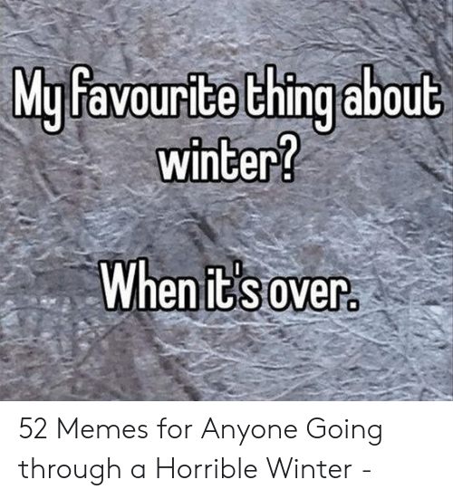 Funny Snow Memes: My favourite thing about  winter?  When it' s over 52 Memes for Anyone Going through a Horrible Winter -
