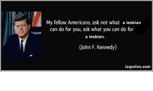 John F. Kennedy, Lesbian, and Ask: My fellow Americans, ask not what a lesbian  can do for you, ask what you can do for  a lesbian  (John F. Kennedy  izquotes.com