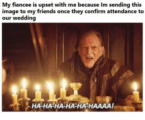 Friends, Game of Thrones, and Image: My fiancee is upset with me because Im sending this  image to my friends once they confirm attendance to  our wedding  HA-HA-HA-HA-HA-HAAAA