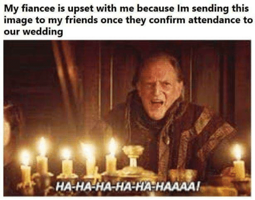 ha-ha-ha: My fiancee is upset with me because Im sending this  image to my friends once they confirm attendance to  our wedding  HA-HA-HA-HA-HA HAAAA!