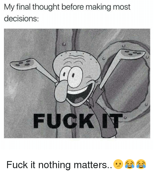 Memes, Fuck It, and 🤖: My final thought before making most  decisions.  FUCK Fuck it nothing matters..😕😂😂