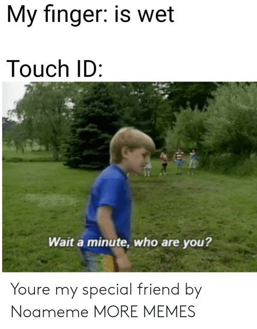 My Special Friend: My finger: is wet  Touch ID  Wait a minute, who are you? Youre my special friend by Noameme MORE MEMES