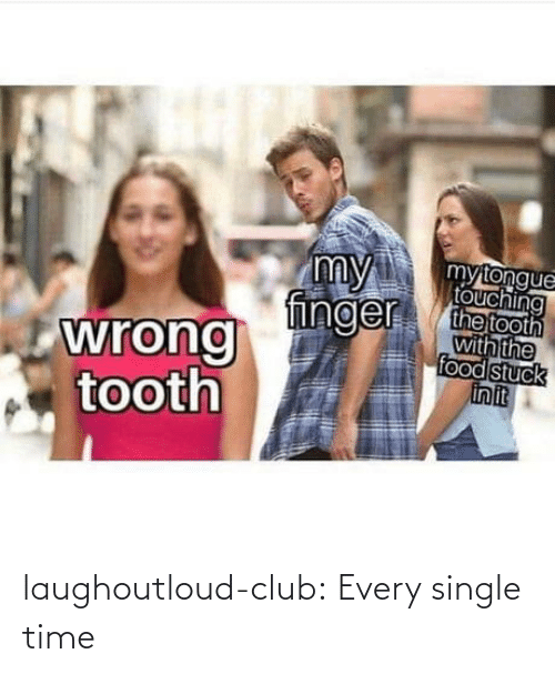 Food: my  finger  mytongue  touching  the tooth  with the  food stuck  in it  wrong  tooth laughoutloud-club:  Every single time