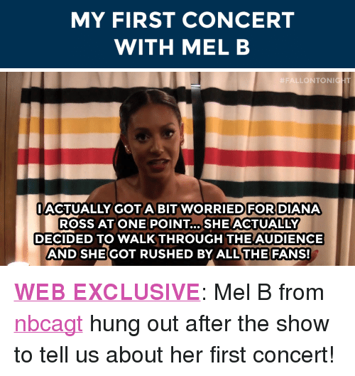 "Diana Ross: MY FIRST CONCERT  WITH MEL B   FALLONTON  HT  IACTUALLY GOTA BIT WORRIEDFOR DIANA  ROSS AT ONE POINT... SHE ACTUALLY  DECIDED TO WALKTHROUGH THE AUDIENCE  AND SHE GOT RUSHED BY ALL THE FANS! <p><a href=""https://www.youtube.com/watch?v=GXYwkreBL8w&amp;list=UU8-Th83bH_thdKZDJCrn88g"" target=""_blank""><strong>WEB EXCLUSIVE</strong></a>: Mel B from <a class=""tumblelog"" href=""http://tmblr.co/m2LPphypXjIR-l2hsEjPTwA"" target=""_blank"">nbcagt</a> hung out after the show to tell us about her first concert! </p>"