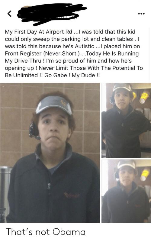 Sweep: My First Day At Airport Rd ...I was told that this kid  could only sweep the parking lot and clean tables . I  was told this because he's Autistic ...I placed him on  Front Register (Never Short ) ...Today He Is Running  My Drive Thru ! I'm so proud of him and how he's  opening up ! Never Limit Those With The Potential To  Be Unlimited!! Go Gabe ! My Dude!! That's not Obama