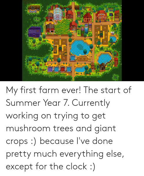 Giant: My first farm ever! The start of Summer Year 7. Currently working on trying to get mushroom trees and giant crops :) because I've done pretty much everything else, except for the clock :)