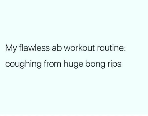 Memes, Bong, and Bong Rips: My flawless ab workout routine:  coughing from huge bong rips