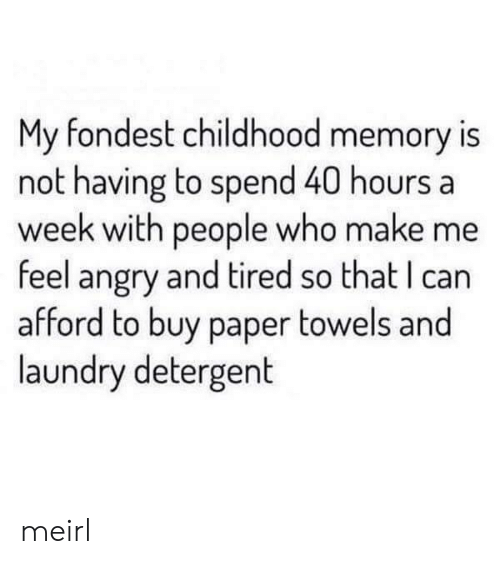 40 Hours A Week: My fondest childhood memory is  not having to spend 40 hours a  week with people who make me  feel angry and tired so that I can  afford to buy paper towels and  laundry detergent meirl