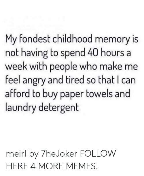 40 Hours A Week: My fondest childhood memory is  not having to spend 40 hours a  week with people who make me  feel angry and tired so that I can  afford to buy paper towels and  laundry detergent meirl by 7heJoker FOLLOW HERE 4 MORE MEMES.
