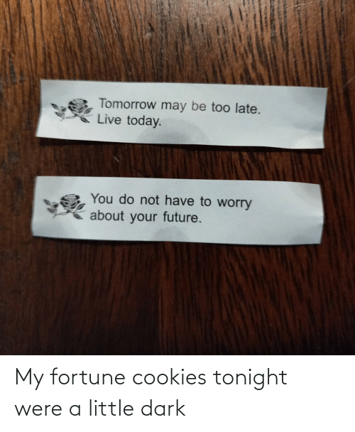 tonight: My fortune cookies tonight were a little dark