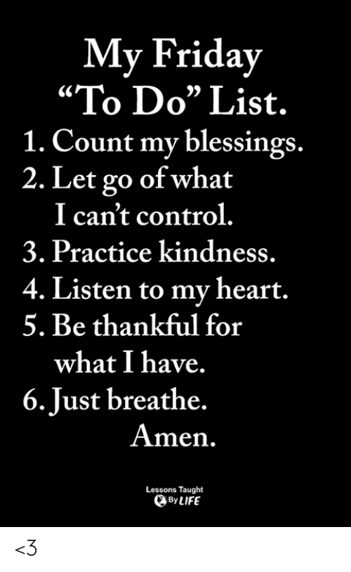 "just breathe: My Friday  ""To Do"" List.  1. Count my blessings.  2. Let go of what  I can't control.  3. Practice kindness.  4. Listen to my heart.  5. Be thankful for  what I have.  6.Just breathe.  Amen.  Lessons Taught  ByLIFE <3"