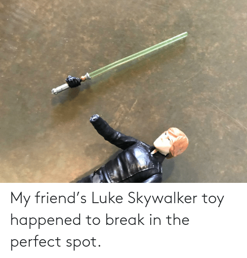 Break: My friend's Luke Skywalker toy happened to break in the perfect spot.