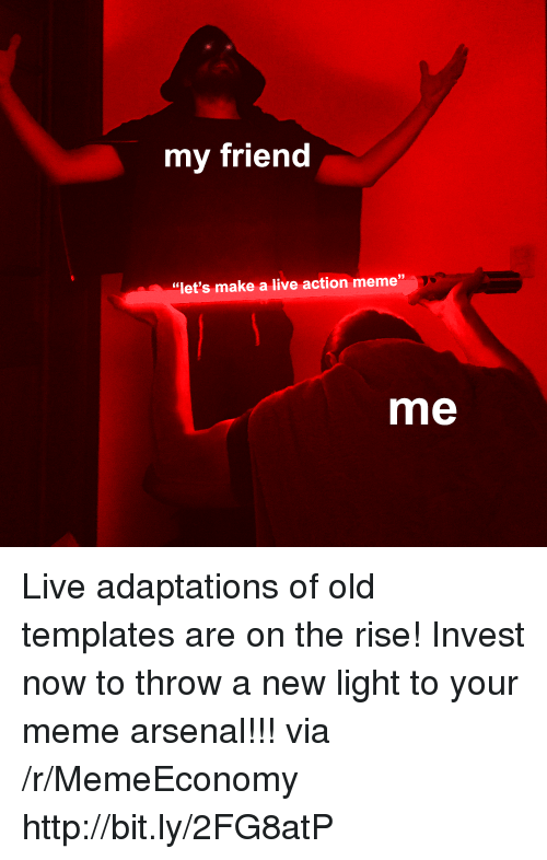 """Arsenal, Meme, and Http: my friend  39  """"let's make a live action meme""""  me Live adaptations of old templates are on the rise! Invest now to throw a new light to your meme arsenal!!! via /r/MemeEconomy http://bit.ly/2FG8atP"""