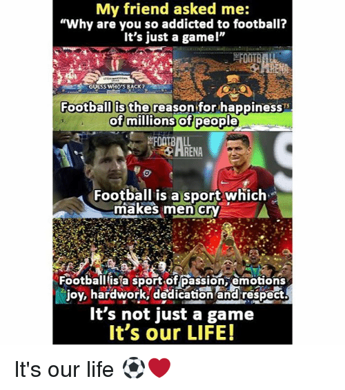 """guess whos back: My friend asked me:  """"Why are you so addicted to football?  It's just a game!""""  GUESS WHO'S BACK  Football is the  reason for happiness  of millions of people  Football is a sport which  makes men cry  Football sport of passion emotions  joy, hardwork, edication and respect  It's not just a game  It's our LIFE! It's our life ⚽️❤"""