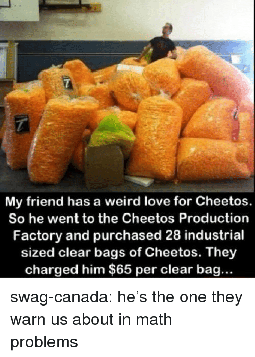 Hes The One: My friend has a weird love for Cheetos.  So he went to the Cheetos Production  Factory and purchased 28 industrial  sized clear bags of Cheetos. They  charged him $65 per clear bag... swag-canada:  he's the one they warn us about in math problems