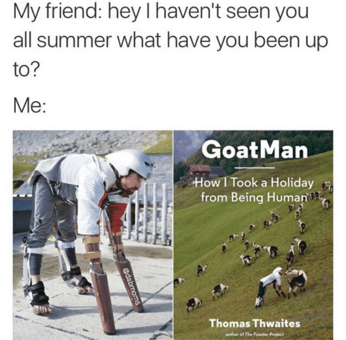 What Have You: My friend: hey I haven't seen you  all summer what have you been up  to  GoatMan  How I Took a Holiday  from Being Human  Thomas Thwaites  author of The Toaster Project