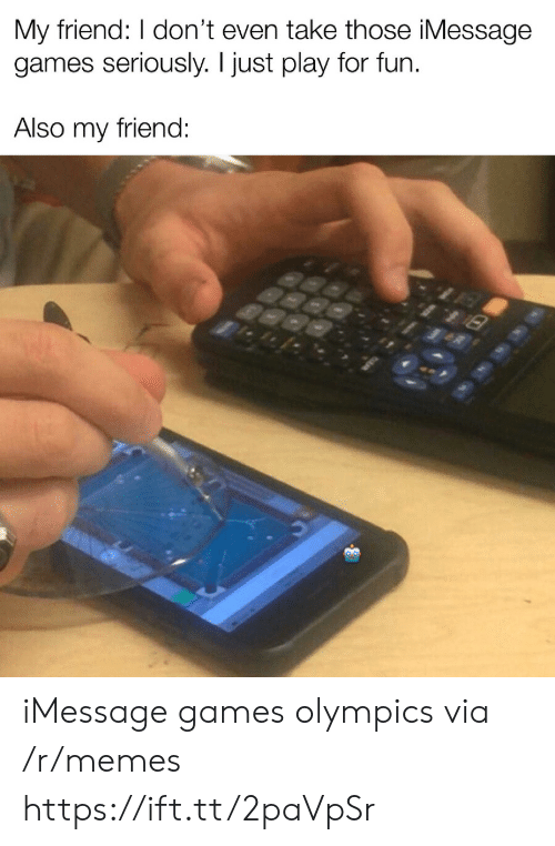 imessage: My friend: I don't even take those iMessage  games seriously. I just play for fun  Also my friend: iMessage games olympics via /r/memes https://ift.tt/2paVpSr