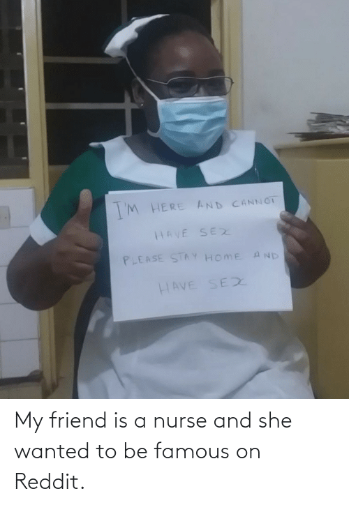 famous: My friend is a nurse and she wanted to be famous on Reddit.