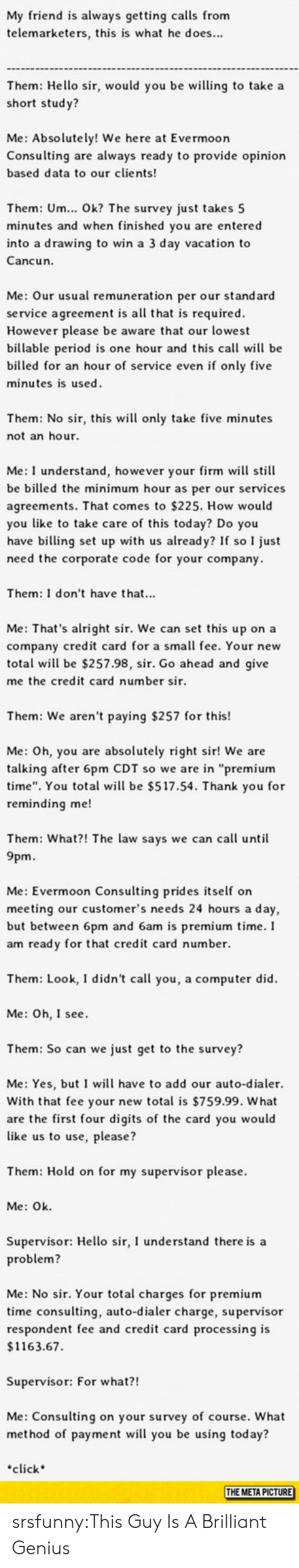 """We Here: My friend is always getting calls from  telemarketers, this is what he does...  Them: Hello sir, would you be wing to take a  short stud y?  Me: Absolutely! We here at Evermoor  Consulting are always ready to provide opinion  based data to our clients  Them: Um... Ok? The survey just takes 5  minutes and when finished you are entered  into a drawing to win a 3 day vacation to  Cancun.  Me: Our usual remuneration per our standard  service agreement is all that is required  However please be aware that our lowest  billable period is one hour and this call will be  billed for an hour of service even if only five  minutes is used  Them: No sir, this wil only take five minutes  not an hour  Me: I understand, however your firm will still  be billed the minimum hour as per our services  agreements. That comes to $225. How would  you like to take care of this today? Do you  have billing set up with us already? If so I just  need the corporate code for your company  Them: I don't have that...  Me: That's alright sir. We can set this up on a  company credit card for a small fee. Your new  total wil be $257.98, sir. Go ahead and give  me the credit card number sir  Them: We aren't paying $257 for this!  Me: Oh, you are absolutely right sir! We are  talking after 6pm CDT so we are in """"premium  time"""". You total wil be $517.54. Thank you for  reminding me!  Them: What?! The law says we can call until  9pm.  Me: Evermoon Consulting prides self on  meeting our customer's needs 24 hours a day,  but between 6pm and 6am is premium time.I  am ready for that credit card number.  Them: Look, I didn't call you, a computer did  Me: Oh, I see  Them: So can we just get to the survey?  Me: Yes, but I will have to add our auto-dialer.  With that fee your new total is $759.99. What  are the first four digits of the card you would  like us to use, please?  Them: Hold on for my supervisor please.  Me: Ok  Supervisor: Hello sir, I understand there is a  roblem?  Me: No sir. Your total cha"""