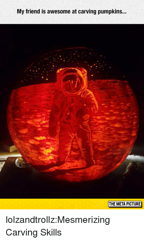 Tumblr, Blog, and Http: My friend is awesome at carving pumpkins..  THE META PICTURE lolzandtrollz:Mesmerizing Carving Skills