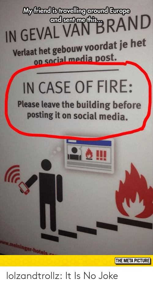 Fire, Social Media, and Tumblr: My friend is travelling around Europe  and sent methis...  IN GEVAL VAN BRAND  Verlaat het gebouw voordat je het  on social media post.  OD S  IN CASE OF FIRE:  Please leave the building before  posting it on social media.  IC  www.meinin  ger-ho  THE META PICTURE lolzandtrollz:  It Is No Joke