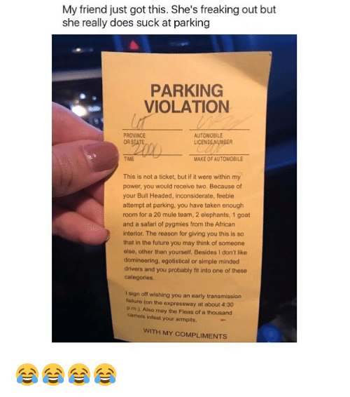 pim: My friend just got this. She's freaking out but  she really does suck at parking  PARKING  VIOLATION  PROVINCE  AUTOMOBILE  LICENSE!NyMBER  TIME  MAKE OF AUTOMOBILE  This is not a ticket, but if it were within my  power, you would receive two. Because of  your Bull Headed, inconsiderate, feeble  attempt at parking, you have taken enough  room for a 20 mule team, 2 elephants, 1 goat  and a safari of pygmies from the African  interior. The reason for giving you this is so  that in the future you may think of someone  else, other than yourself, Besides I don't like  domineering, egotistical or simple minded  drivers and you probably fit into one of these  categories  I sign off wishing you an early transmission  lure (on the expressway at about 4:30  Pim). Also may the Fleas of a thousand  camels infest your armpits.  WITH MY COMPLIMENTS 😂😂😂😂