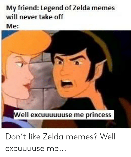 Zelda Memes: My friend: Legend of Zelda memes  will never take off  Me:  Well excuuuuuuse me princess Don't like Zelda memes? Well excuuuuse me...
