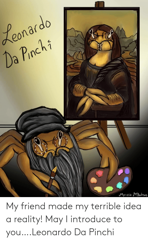 Made My: My friend made my terrible idea a reality! May I introduce to you….Leonardo Da Pinchi
