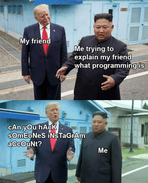 hack: My friend  Me trying to  explain my friend  what programming is  CAn yOu hAcK  SOmEoNeS iNsTaGrAm  aCcOuNt?  Me  Ш
