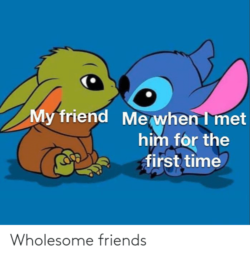 Me When: My friend  Me when I met  him for the  first time Wholesome friends