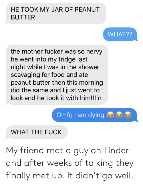 my friend: My friend met a guy on Tinder and after weeks of talking they finally met up. It didn't go well.