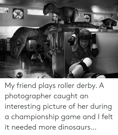 derby: My friend plays roller derby. A photographer caught an interesting picture of her during a championship game and I felt it needed more dinosaurs…